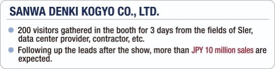 [SANWA DENKI KOGYO CO., LTD.] - 200 visitors gathered in the booth for 3 days from the fields of Sler, data center provider, contractor, etc. / - Following up the leads after the show, more than JPY 10 million sales are expected.