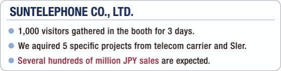 [SUNTELEPHONE CO., LTD.] - 1,000 visitors gathered in the booth for 3 days. / - We aquired 5 specific projects from telecom carrier and SIer. / - Several hundreds of million JPY sales are expected.