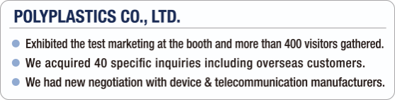[POLYPLASTICS CO., LTD.] - Exhibited the test marketing at the booth and more than 400 visitors gathered. / - We acquired 40 specific inquiries including overseas customers. / - We had new negotiation with device & telecommunication manufacturers.